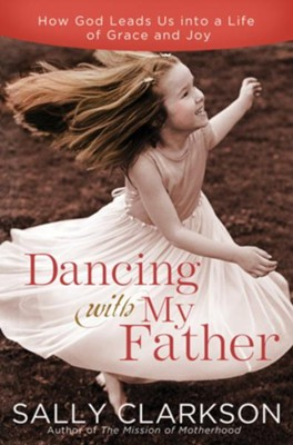 Dancing with My Father: How God Leads Us into a Life of Grace and Joy - eBook  -     By: Sally Clarkson