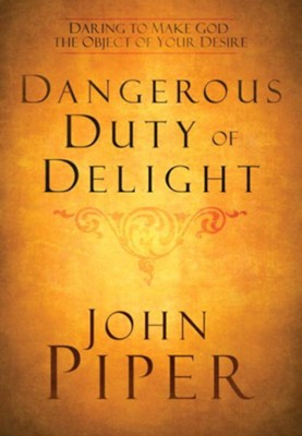 Dangerous Duty of Delight: Daring to Make God the Object of Your Desire - eBook  -     By: John Piper