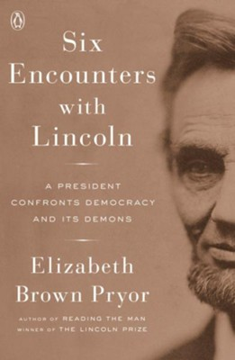 Six Encounters with Lincoln: A President Confronts Democracy and Its Demons  -     By: Elizabeth Brown Pryor