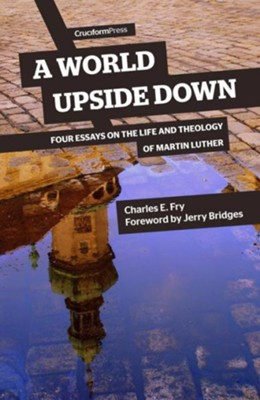 A World Upside Down: Four Essays on the Life and  and Theology of Martin Luther  -     By: Charles Fry