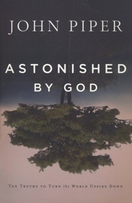 Astonished by God: Ten Truths to Turn the World Upside Down  -     By: John Piper