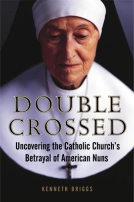 Double Crossed: Uncovering the Catholic Church's Betrayal of American Nuns - eBook  -     By: Kenneth Briggs