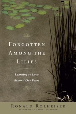 Forgotten Among the Lilies: Learning to Love Beyond Our Fears - eBook  -     By: Ronald Rolheiser