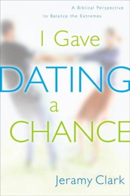 I Gave Dating a Chance: A Biblical Perspective to Balance the Extremes - eBook  -     By: Jeramy Clark