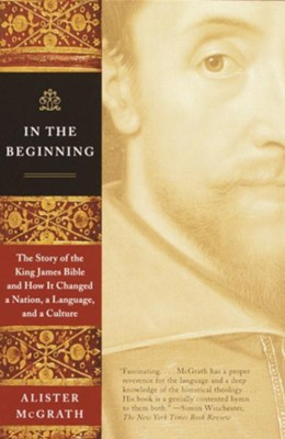 In the Beginning: The Story of the King James Bible and How It Changed a Nation, a Language, and a Culture - eBook  -     By: Alister E. McGrath