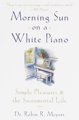 Morning Sun on a White Piano: Simple Pleasures and the Sacramental Life - eBook  -     By: Dr. Robin R. Meyers