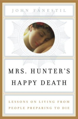 Mrs. Hunter's Happy Death: Lessons on Living from People Preparing to Die - eBook  -     By: John Fanestil