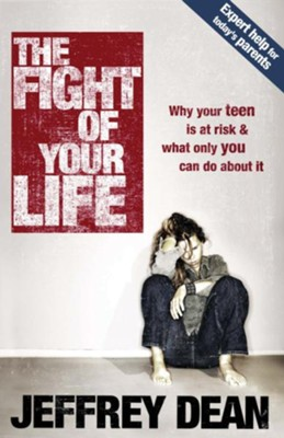 The Fight of Your Life: Why Your Teen Is at Risk and What Only You Can Do About It - eBook  -     By: Jeffrey Dean