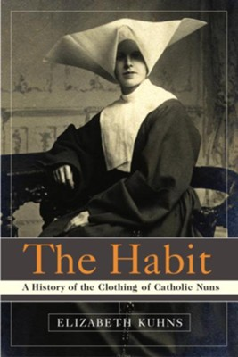 The Habit: A History of the Clothing of Catholic Nuns - eBook  -     By: Elizabeth Kuhns