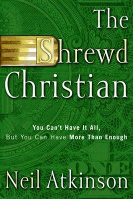 The Shrewd Christian: You Can't Have It All, But You Can Have More Than Enough - eBook  -     By: Neil Atkinson