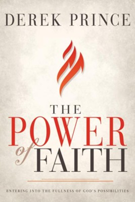 The Power of Faith: Entering into the Fullness of God's Possibilities  -     By: Derek Prince