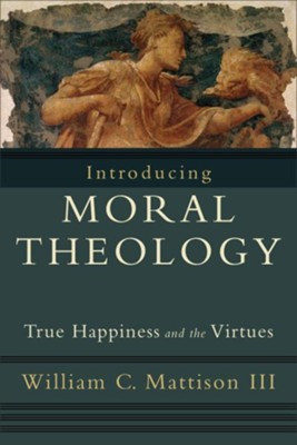 Introducing Moral Theology: True Happiness and the Virtues - eBook  -     By: William C. Mattison