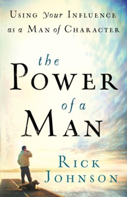 Power of a Man, The: Using Your Influence as a Man of Character - eBook  -     By: Rick Johnson