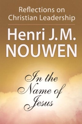 In the Name of Jesus: Reflections on Christian Leadership  (Paperback)  -     By: Henri J.M. Nouwen
