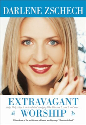 Extravagant Worship: Holy, Holy, Holy is the Lord God Almighty Who Was and Is, and Is to Come - eBook  -     By: Darlene Zschech