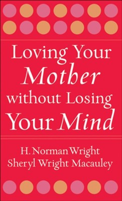 Loving Your Mother without Losing Your Mind - eBook  -     By: H. Norman Wright, Sheryl Wright Macauley