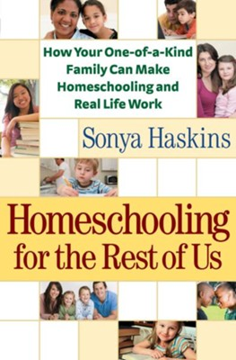 Homeschooling for the Rest of Us: How Your One-of-a-Kind Family Can Make Homeschooling and Real Life Work - eBook  -     By: Sonya Haskins