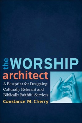 Worship Architect, The: A Blueprint for Designing Culturally Relevant and Biblically Faithful Services - eBook  -     By: Constance M. Cherry