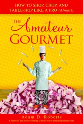 The Amateur Gourmet: How to Shop, Chop, and Table Hop Like a Pro (Almost) - eBook  -     By: Adam D. Roberts