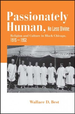 Passionately Human, No Less Divine: Religion and Culture in Black Chicago, 1915-1952  -     By: Wallace Best