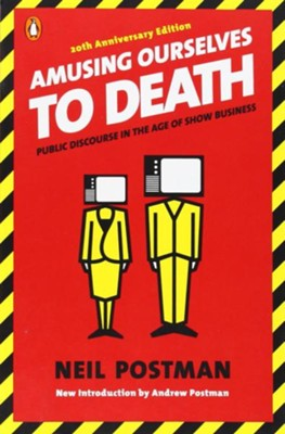Amusing Ourselves to Death: Public Discourse in the Age of Show Business  -     By: Neil Postman