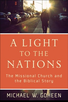 Light to the Nations, A: The Missional Church and the Biblical Story - eBook  -     By: Michael W. Goheen