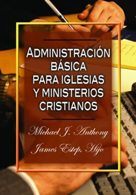 Administracion basica para iglesias y ministerios cristianos  (Management Essentials for Christian Ministries)  -     By: Michael J. Anthony, James Estep