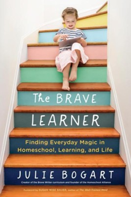 The Brave Learner: Finding Everday Magic in Homeschool, Learning and Life  -     By: Julie Bogart