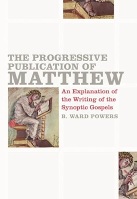 The Progressive Publication of Matthew: An Explanation of the Writings of the Synoptic Gospels - eBook  -     By: B. Ward Powers