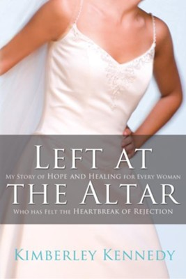 Left at the Altar: My Story of Hope and Healing for Every Woman Who Has Felt the Heartbreak of Rejection - eBook  -     By: Kimberley Kennedy