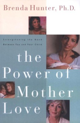 The Power of Mother Love: Strengthening the Bond Between You and Your Child - eBook  -     By: Brenda Hunter