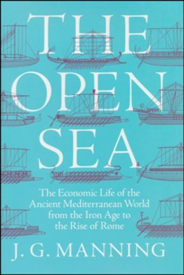 The Open Sea: The Economic Life of the Ancient Mediterranean World from the Iron Age to the Rise of Rome   -     By: J. Manning