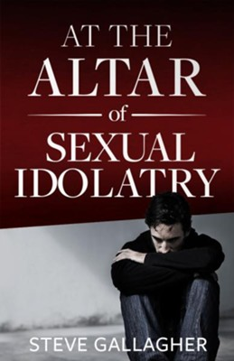 At the Altar of Sexual Idolatry-New Edition  -     By: Steve Gallagher