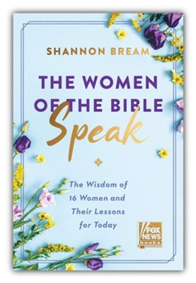 The Women of the Bible Speak: The Wisdom of 16 Women and Their Lessons for Today  -     By: Shannon Bream