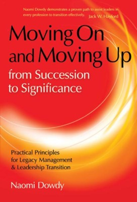 Moving On and Moving Up From Succession to Significance: Practical Principles for Legacy Management & Leadership Transition - eBook  -     By: Naomi Dowdy