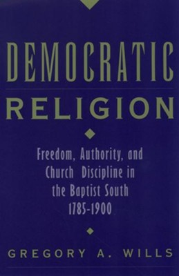 Democratic Religion: Freedom, Authority, and Church Discipline in the Baptist South, 1785-1900  -     By: Gregory A. Wills