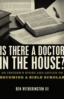 Is there a Doctor in the House?: An Insider's Story and Advice on becoming a Bible Scholar - eBook  -     By: Ben Witherington III