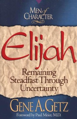 Men of Character: Elijah: Remaining Steadfast Through Uncertainty - eBook  -     By: Gene A. Getz