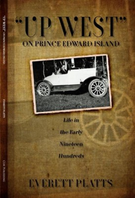 Up West On Prince Edward Island: Life in the Early Nineteen Hundreds  -     By: Everett Platts