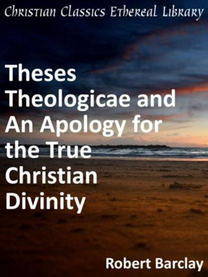 Theses Theologicae and An Apology for the True Christian Divinity - eBook  -     By: Robert Barclay