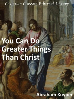 You Can Do Greater Things Than Christ - eBook  -     By: Abraham Kuyper