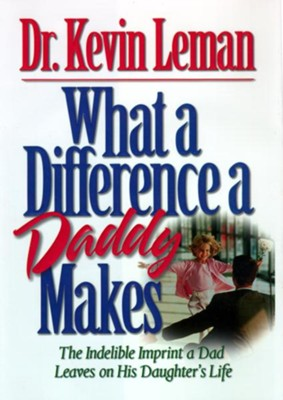 What a Difference a Daddy Makes: The Lasting Imprint a Dad Leaves on His Daughter's Life - eBook  -     By: Dr. Kevin Leman