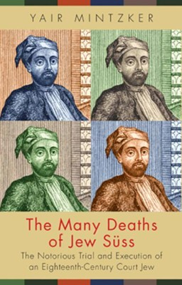 The Many Deaths of Jew Suss: The Notorious Trial  and Execution of an Eighteenth-Century Court Jew  -     By: Yair Mintzker
