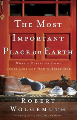 The Most Important Place on Earth: What a Christian Home Looks Like and How to Build One - eBook  -     By: Robert Wolgemuth