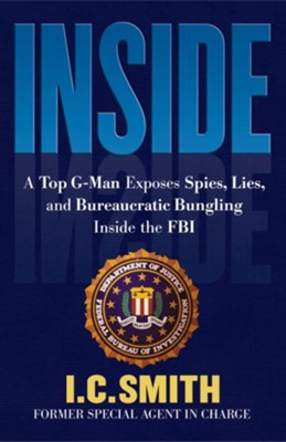 Inside: A Top G-Man Exposes Spies, Lies, and Bureaucratic Bungling in the FBI - eBook  -     By: I.C. Smith