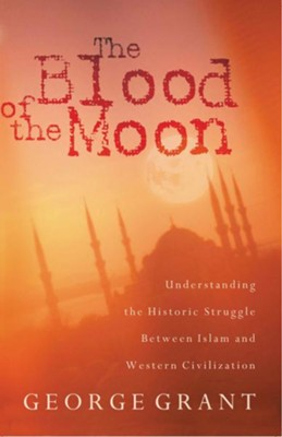 The Blood of the Moon: Understanding the Historic Struggle Between Islam and Western Civilization - eBook  -     By: George Grant