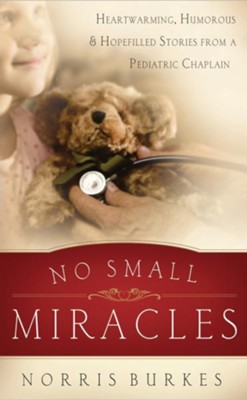 No Small Miracles: Heartwarming, Humorous, and Hopefilled Stories from a Pediatric Chaplain - eBook  -     By: Norris Burkes