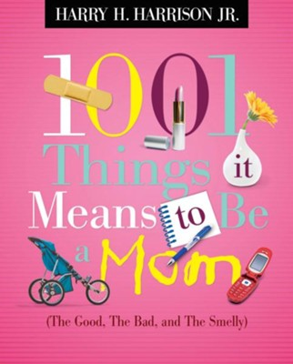 1001 Things it Means to Be a Mom: (the Good, the Bad, and the Smelly) - eBook  -     By: Harry H. Harrison Jr.