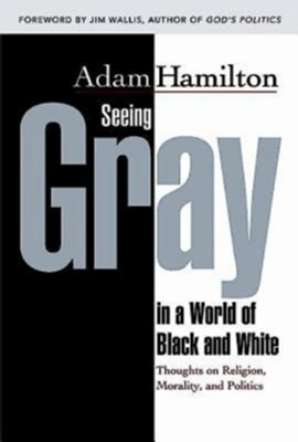 Seeing Gray in a World of Black and White: Thoughts on Religion, Morality, and Politics - eBook  -     By: Adam Hamilton