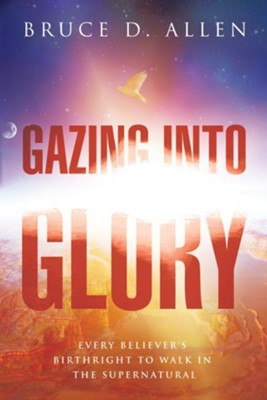 Gazing Into Glory: Every Believer's Birth Right to Walk in the Supernatural - eBook  -     By: Bruce D. Allen